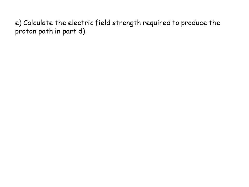 e) Calculate the electric field strength required to produce the proton path in part d).