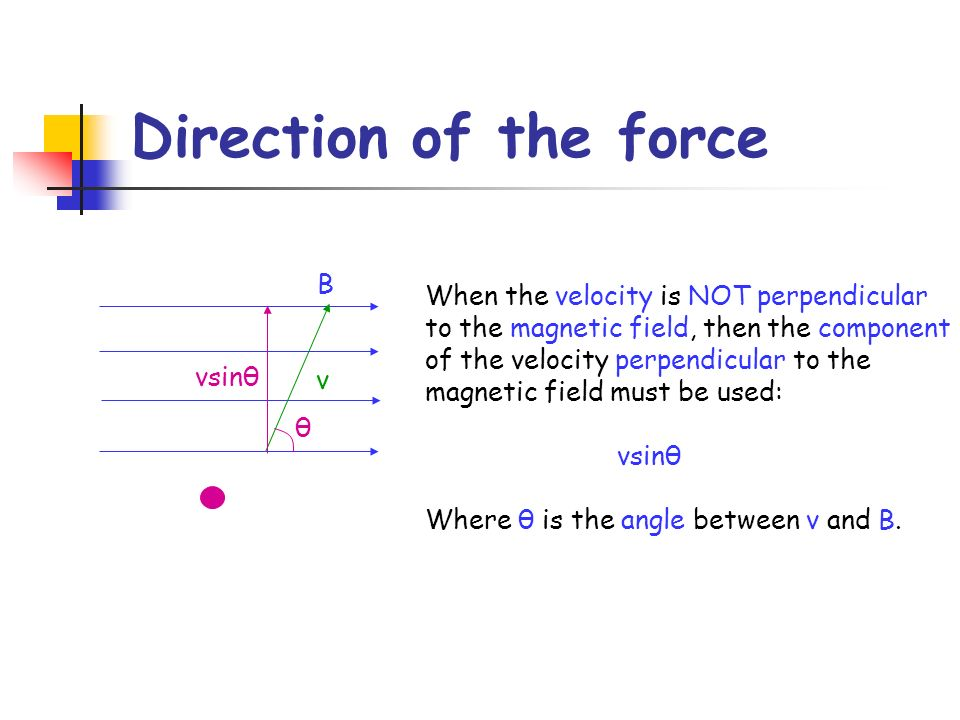 Direction of the force B When the velocity is NOT perpendicular