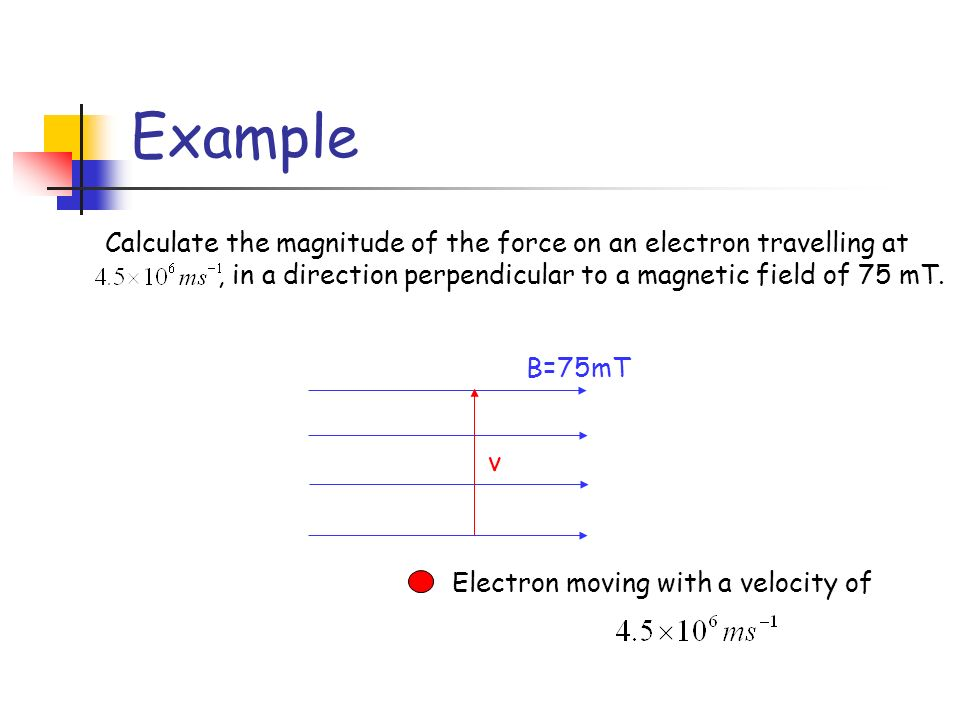 Example Calculate the magnitude of the force on an electron travelling at. , in a direction perpendicular to a magnetic field of 75 mT.