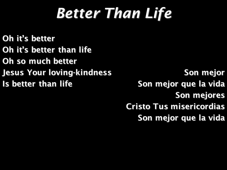 Better Than Life Oh it's better Oh it's better than life