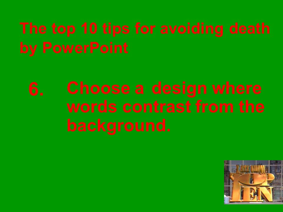 The top 10 tips for avoiding death by PowerPoint 6.