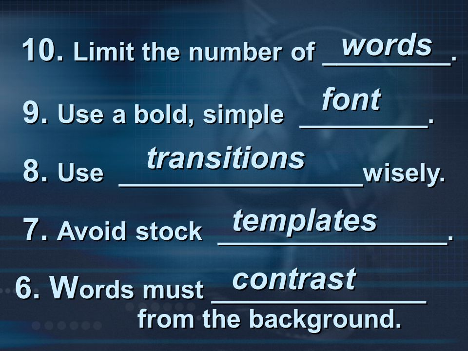words 10. Limit the number of _________. font. 9. Use a bold, simple _________. transitions. 8. Use _________________wisely.