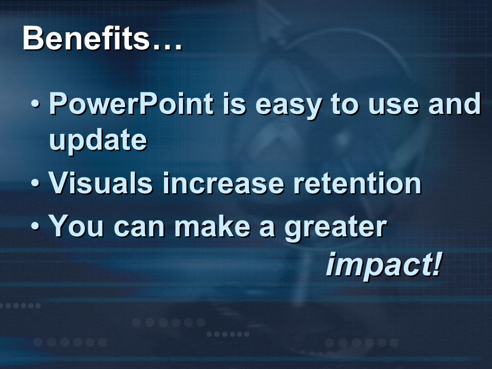 Benefits… PowerPoint is easy to use and update