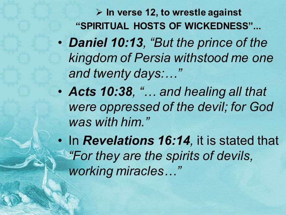 In verse 12, to wrestle against SPIRITUAL HOSTS OF WICKEDNESS ...