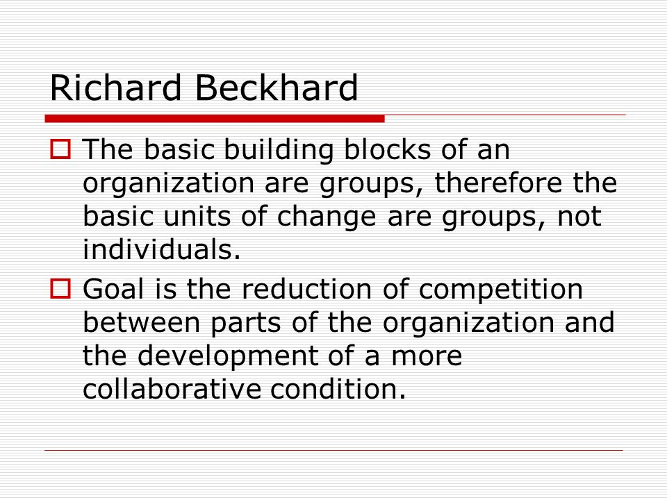 Richard Beckhard The basic building blocks of an organization are groups, therefore the basic units of change are groups, not individuals.