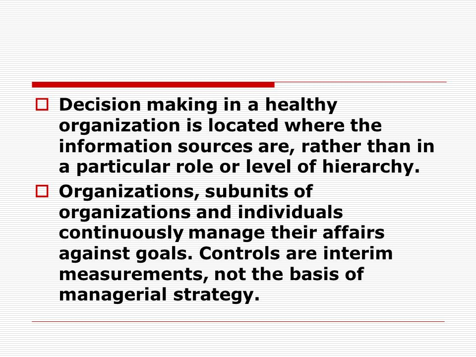 Decision making in a healthy organization is located where the information sources are, rather than in a particular role or level of hierarchy.