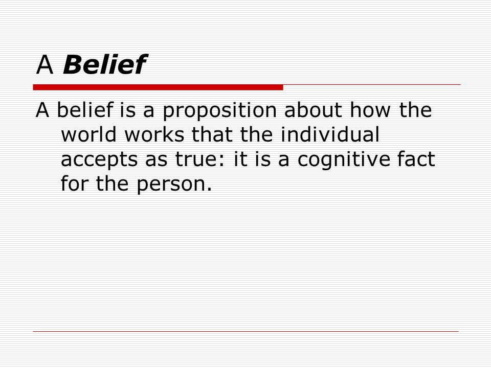 A Belief A belief is a proposition about how the world works that the individual accepts as true: it is a cognitive fact for the person.