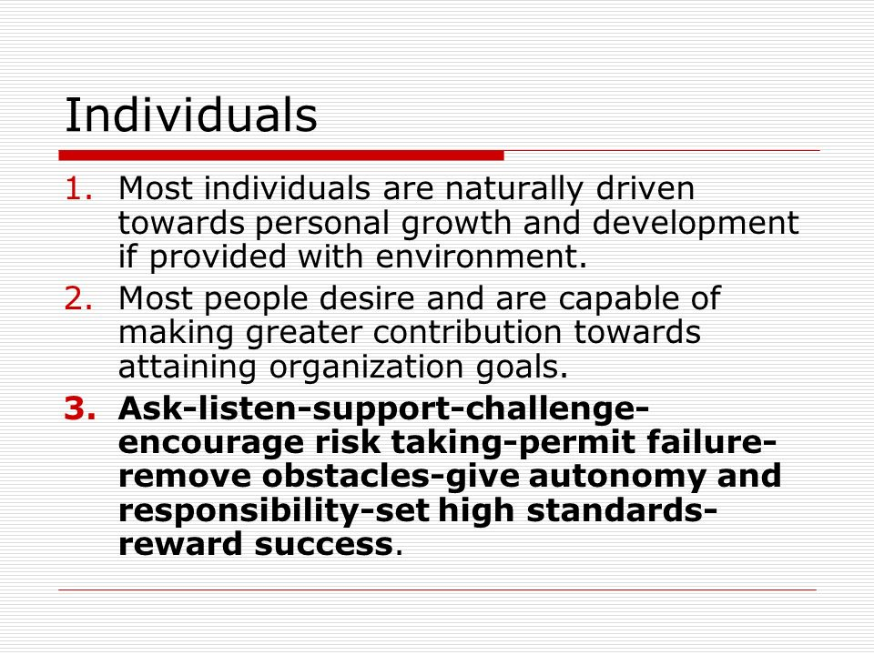 Individuals Most individuals are naturally driven towards personal growth and development if provided with environment.