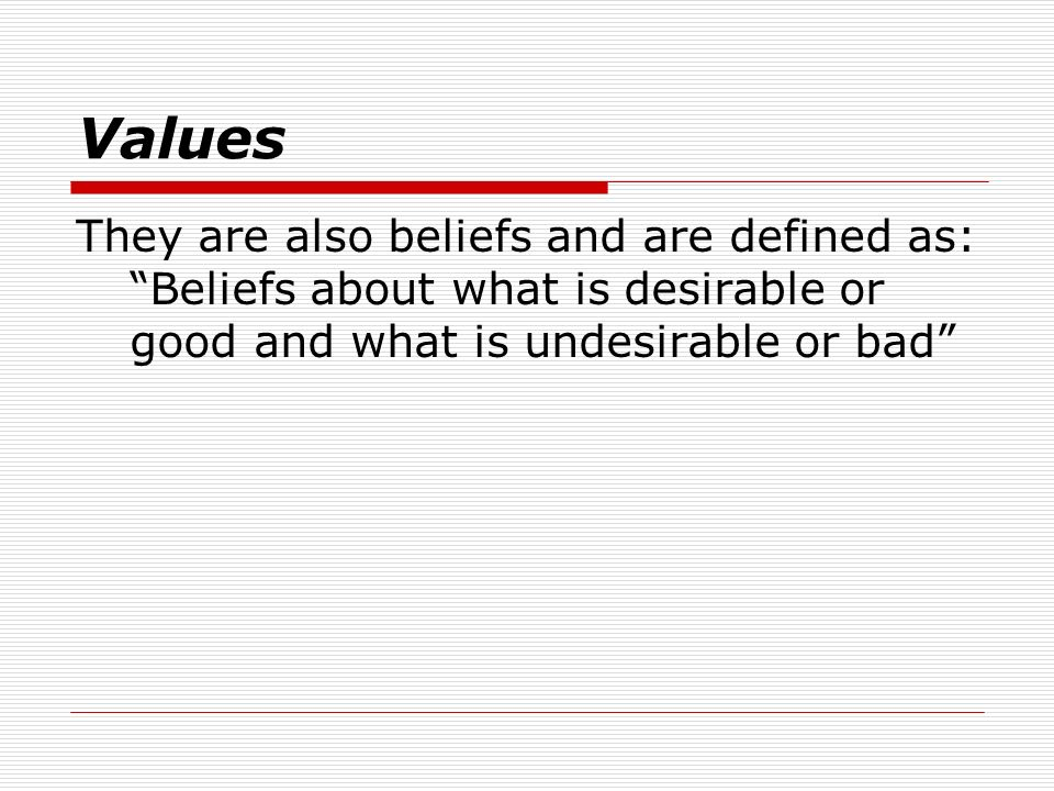 Values They are also beliefs and are defined as: Beliefs about what is desirable or good and what is undesirable or bad