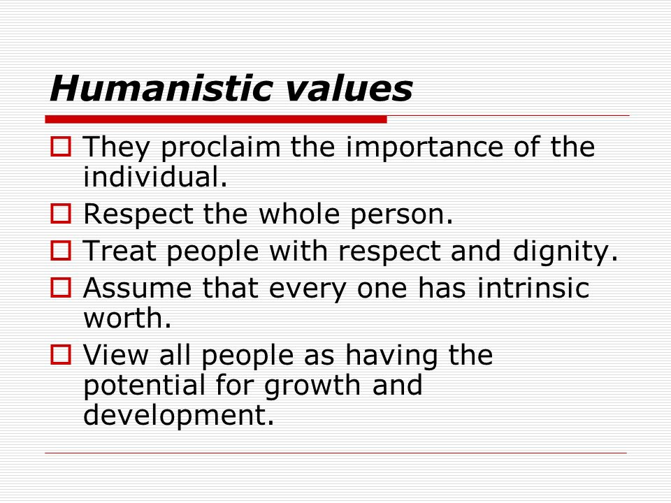 Humanistic values They proclaim the importance of the individual.