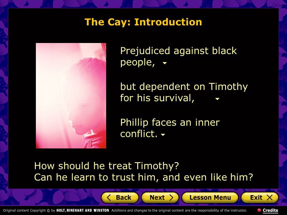The Cay: Introduction Prejudiced against black people, but dependent on Timothy for his survival, Phillip faces an inner conflict.