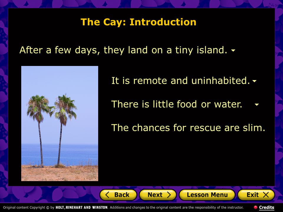 The Cay: Introduction After a few days, they land on a tiny island. It is remote and uninhabited. There is little food or water.