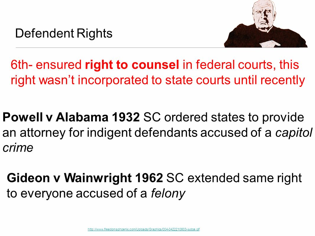Defendent Rights 6th- ensured right to counsel in federal courts, this right wasn't incorporated to state courts until recently.