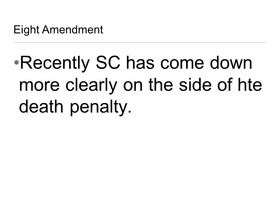 Eight Amendment Recently SC has come down more clearly on the side of hte death penalty.