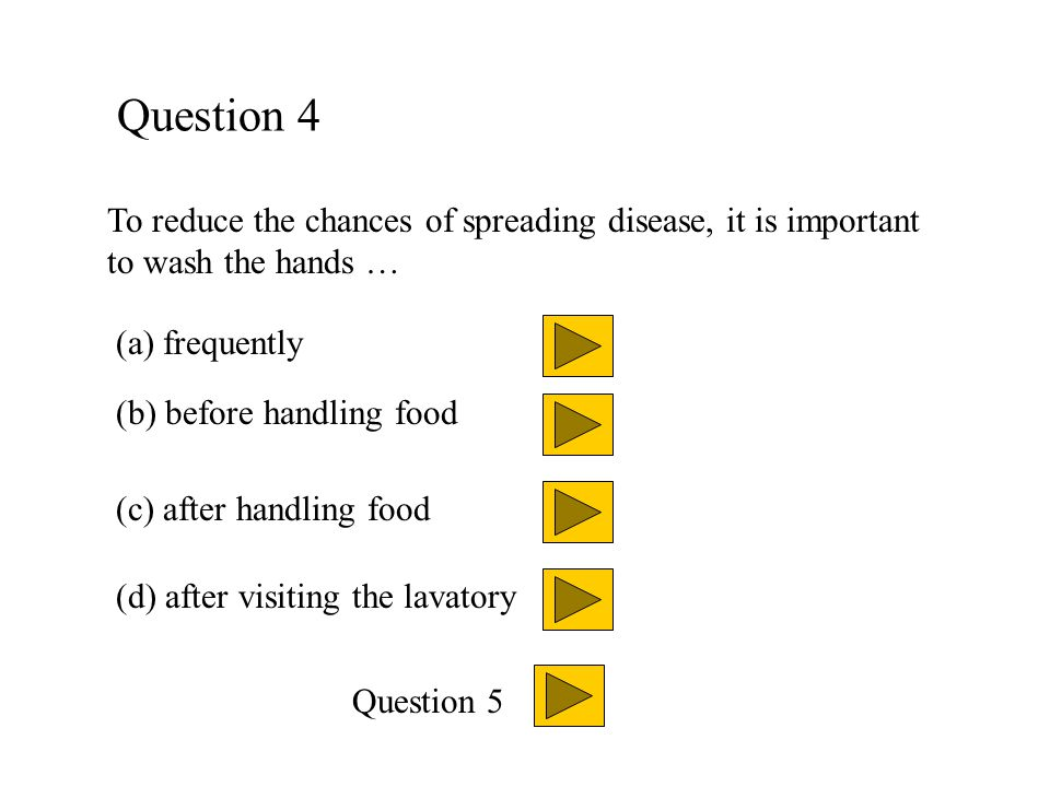 Question 4 To reduce the chances of spreading disease, it is important to wash the hands … (a) frequently.