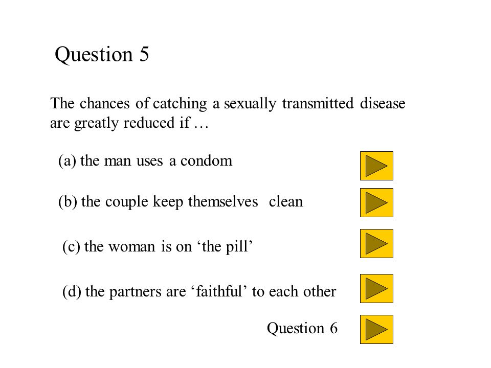 Question 5 The chances of catching a sexually transmitted disease are greatly reduced if … (a) the man uses a condom.
