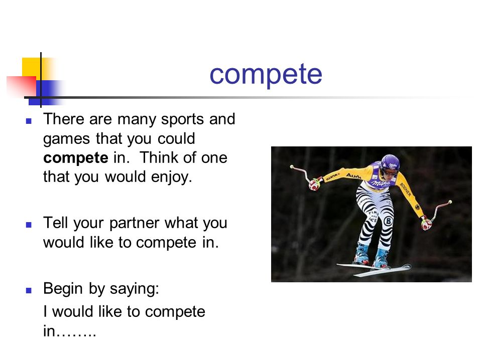 compete There are many sports and games that you could compete in. Think of one that you would enjoy.