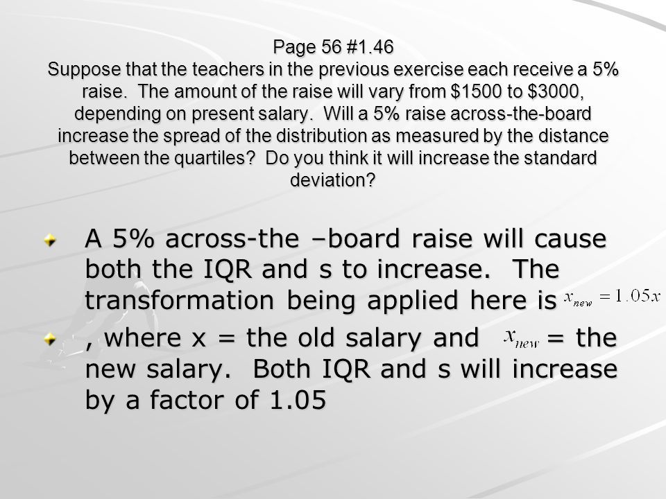 Page 56 #1.46 Suppose that the teachers in the previous exercise each receive a 5% raise. The amount of the raise will vary from $1500 to $3000, depending on present salary. Will a 5% raise across-the-board increase the spread of the distribution as measured by the distance between the quartiles Do you think it will increase the standard deviation