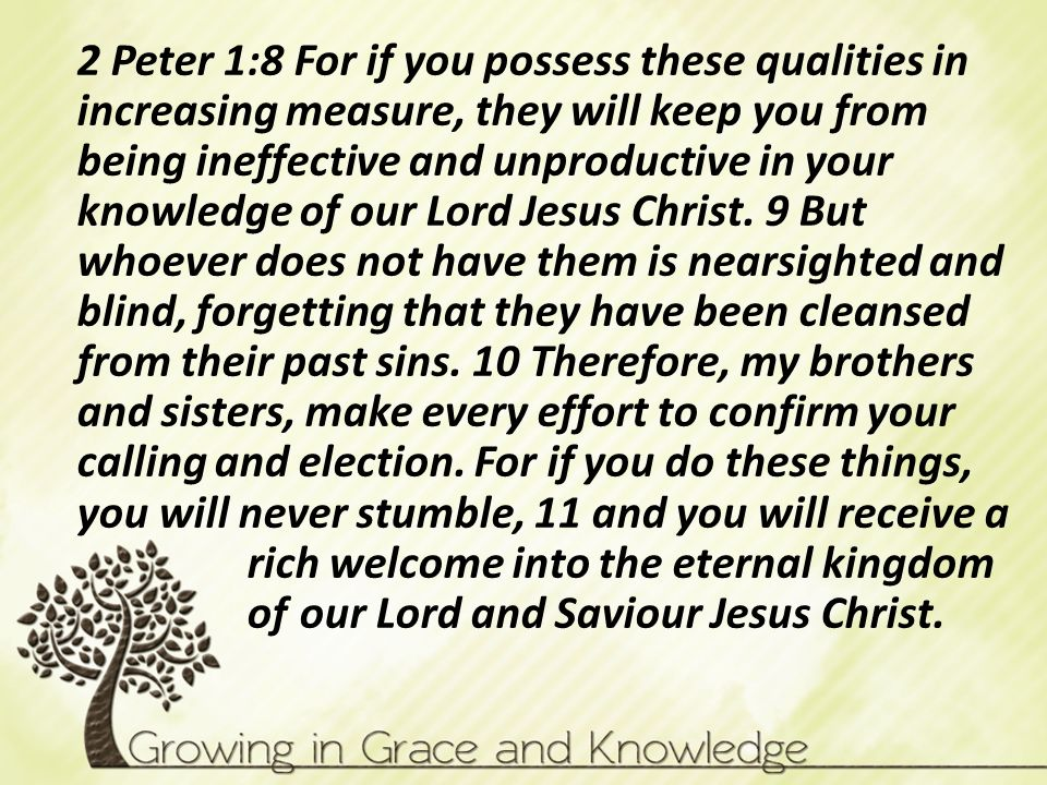 2 Peter 1:8 For if you possess these qualities in increasing measure, they will keep you from being ineffective and unproductive in your knowledge of our Lord Jesus Christ.