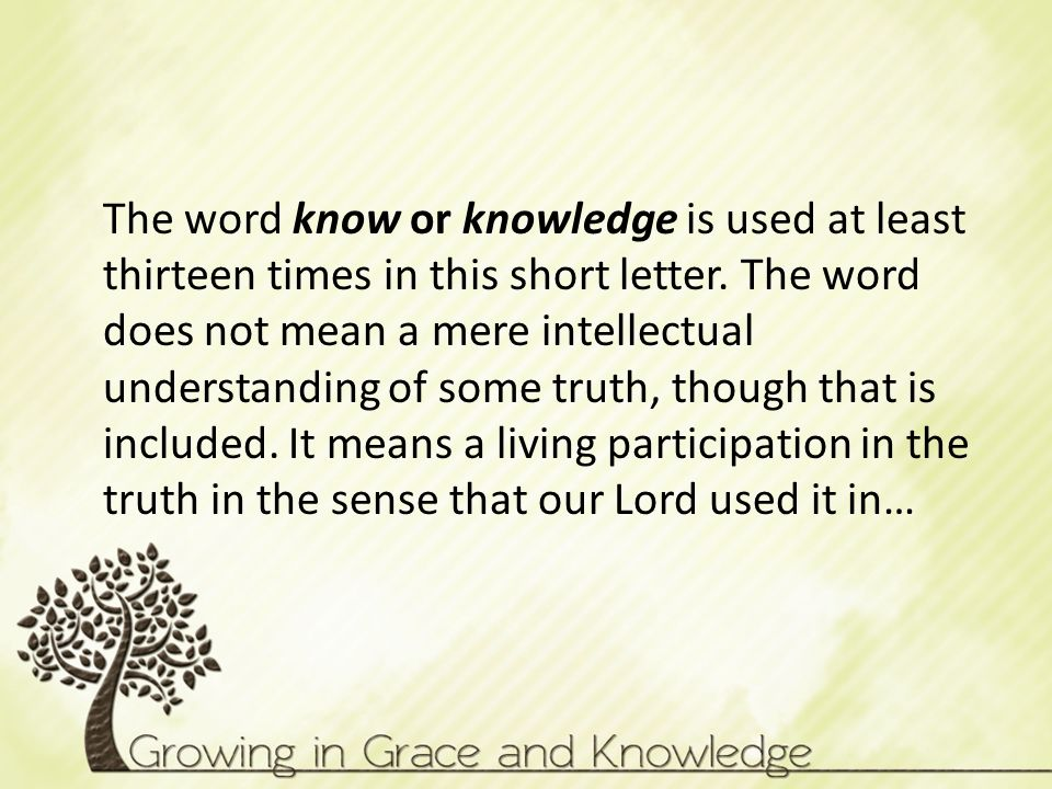 The word know or knowledge is used at least thirteen times in this short letter.