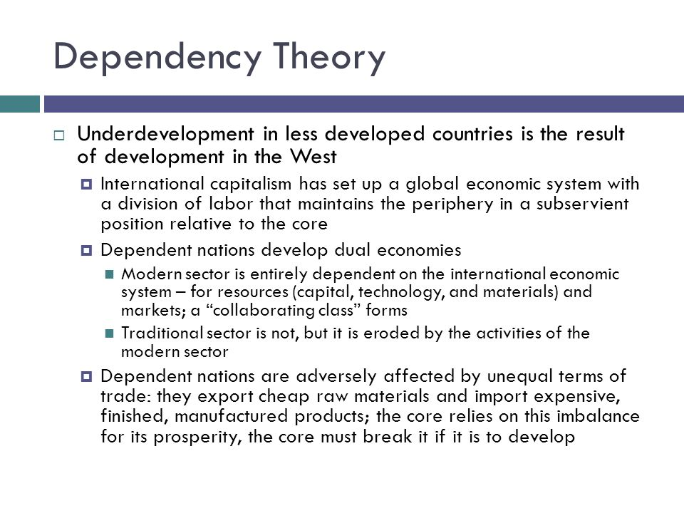 Dependency TheoryUnderdevelopment in less developed countries is the result of development in the West.