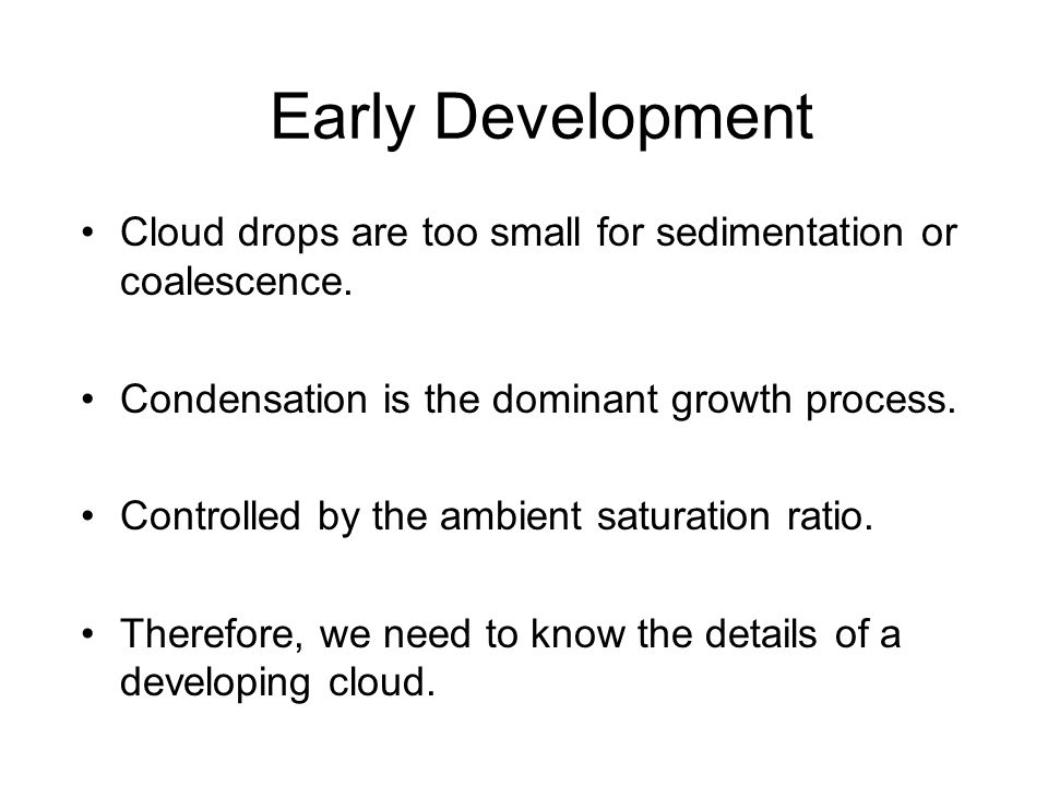 Early Development Cloud drops are too small for sedimentation or coalescence. Condensation is the dominant growth process.