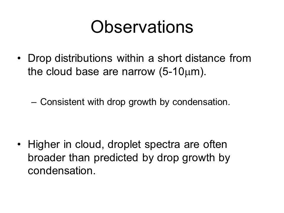 Observations Drop distributions within a short distance from the cloud base are narrow (5-10m). Consistent with drop growth by condensation.