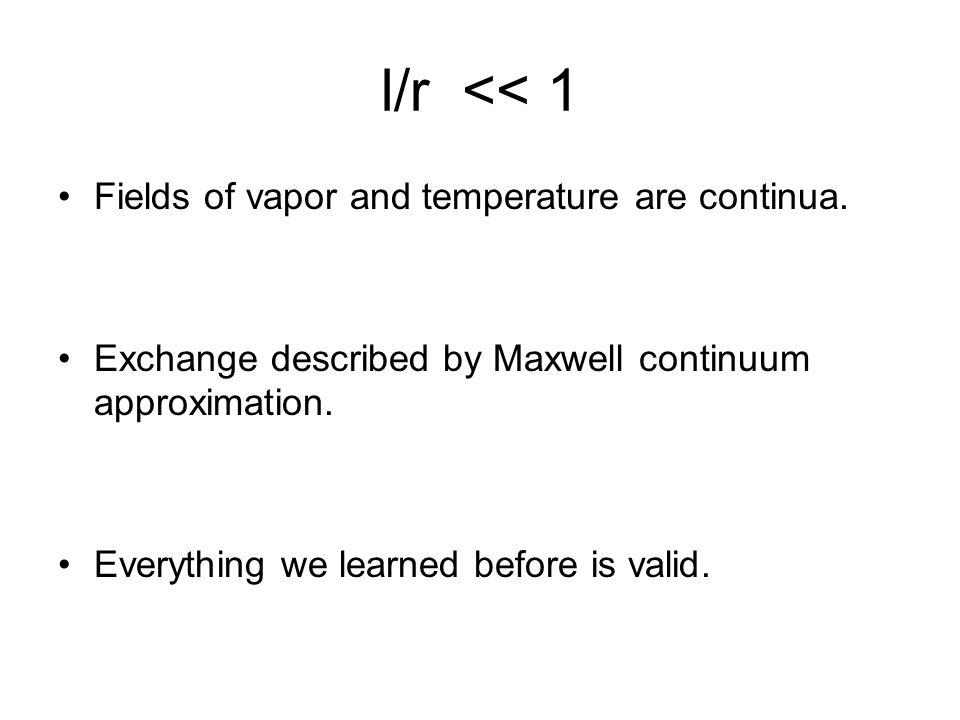 l/r << 1 Fields of vapor and temperature are continua.