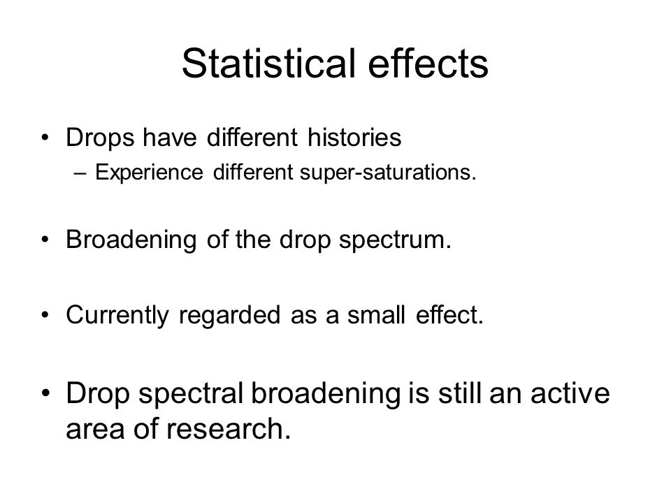Statistical effects Drops have different histories. Experience different super-saturations. Broadening of the drop spectrum.
