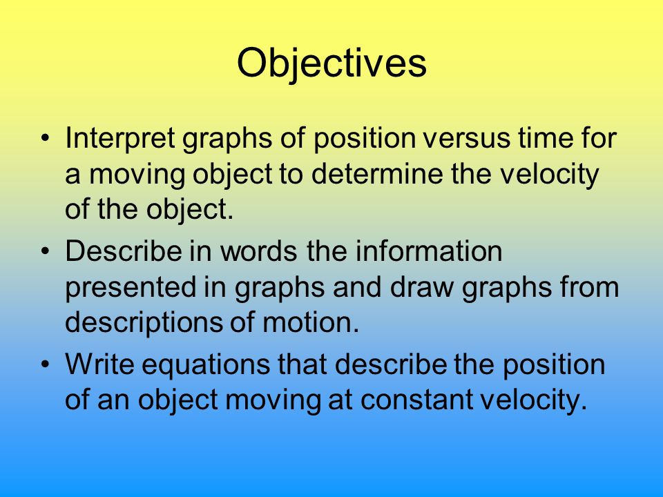Objectives Interpret graphs of position versus time for a moving object to determine the velocity of the object.