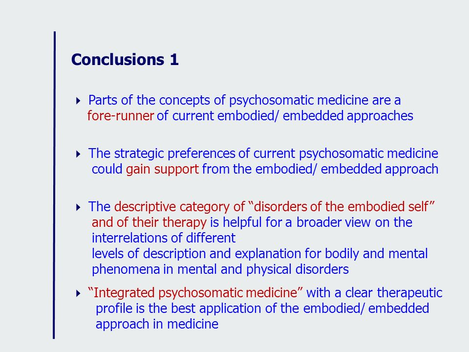 Conclusions 1 Parts of the concepts of psychosomatic medicine are a fore-runner of current embodied/ embedded approaches.