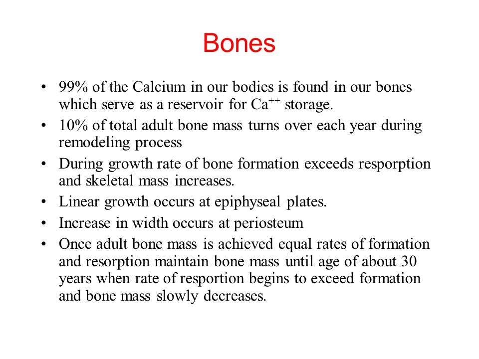 Bones 99% of the Calcium in our bodies is found in our bones which serve as a reservoir for Ca++ storage.