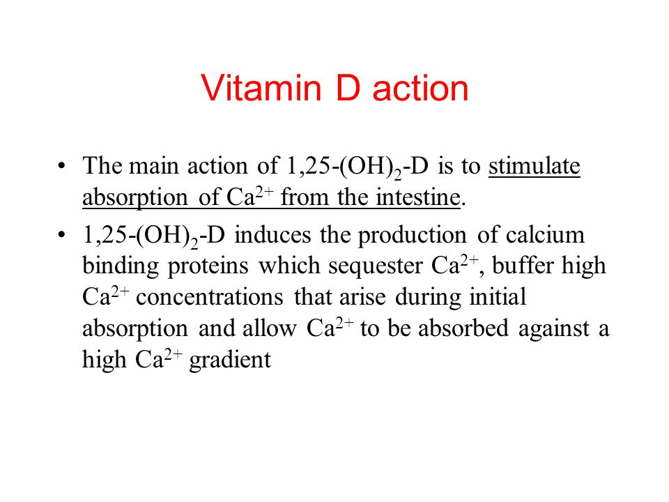 Vitamin D action The main action of 1,25-(OH)2-D is to stimulate absorption of Ca2+ from the intestine.