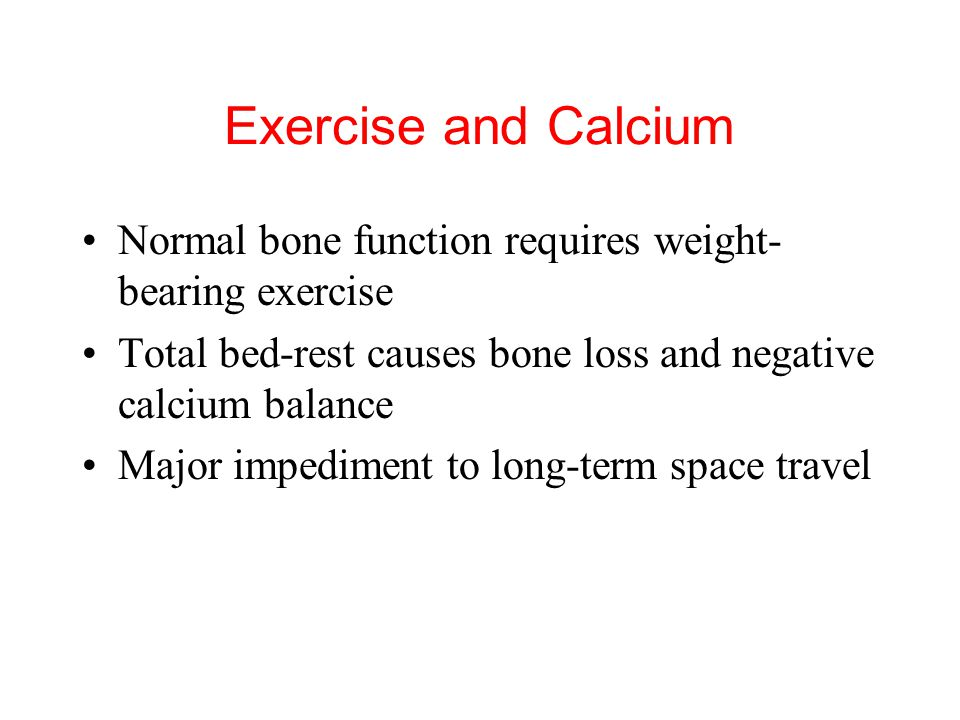 Exercise and Calcium Normal bone function requires weight-bearing exercise. Total bed-rest causes bone loss and negative calcium balance.