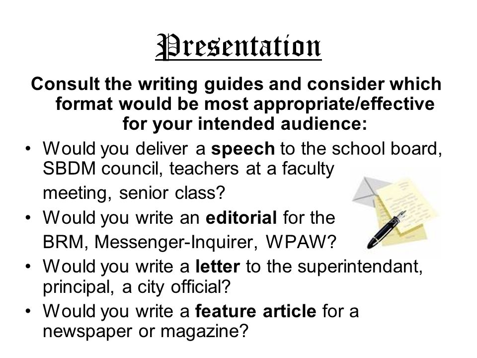 Presentation Consult the writing guides and consider which format would be most appropriate/effective for your intended audience: