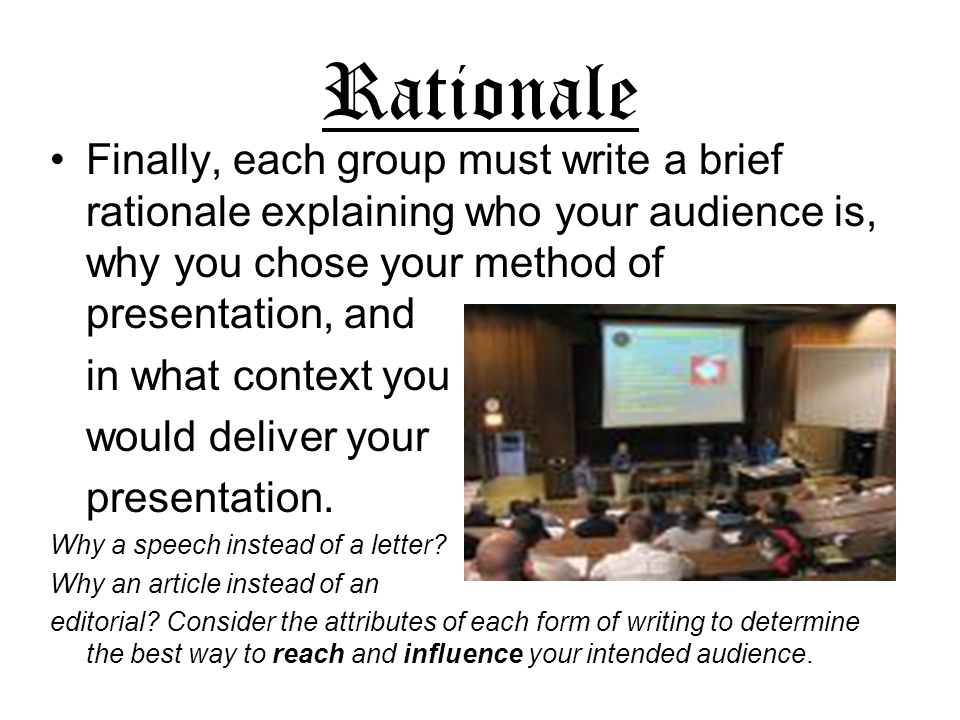 RationaleFinally, each group must write a brief rationale explaining who your audience is, why you chose your method of presentation, and.