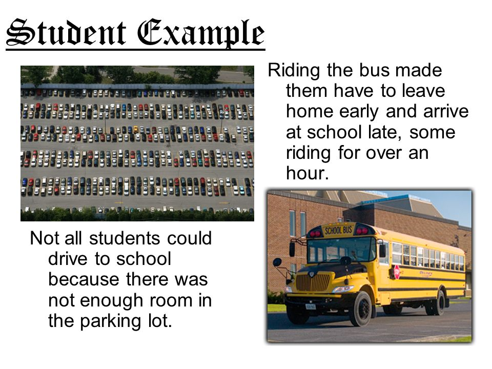 Student Example Riding the bus made them have to leave home early and arrive at school late, some riding for over an hour.