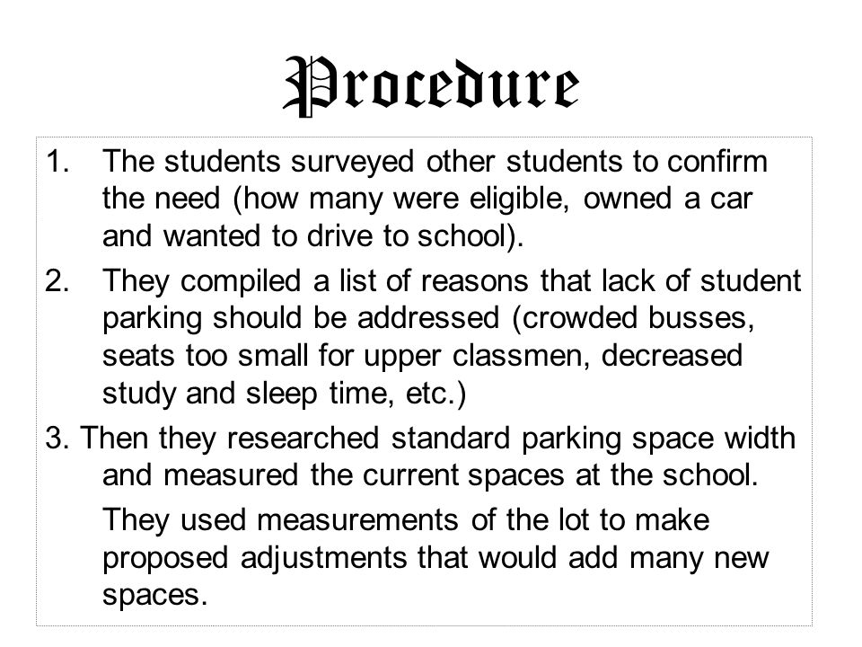Procedure The students surveyed other students to confirm the need (how many were eligible, owned a car and wanted to drive to school).
