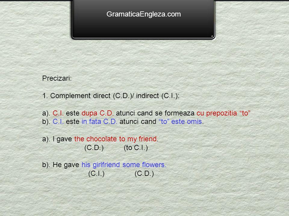 GramaticaEngleza.com Precizari: 1. Complement direct (C.D.)/ indirect (C.I.): a). C.I. este dupa C.D. atunci cand se formeaza cu prepozitia to