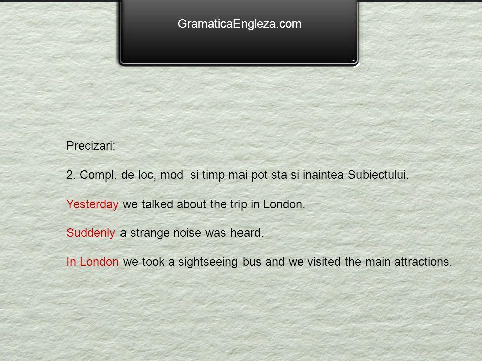GramaticaEngleza.com Precizari: 2. Compl. de loc, mod si timp mai pot sta si inaintea Subiectului.