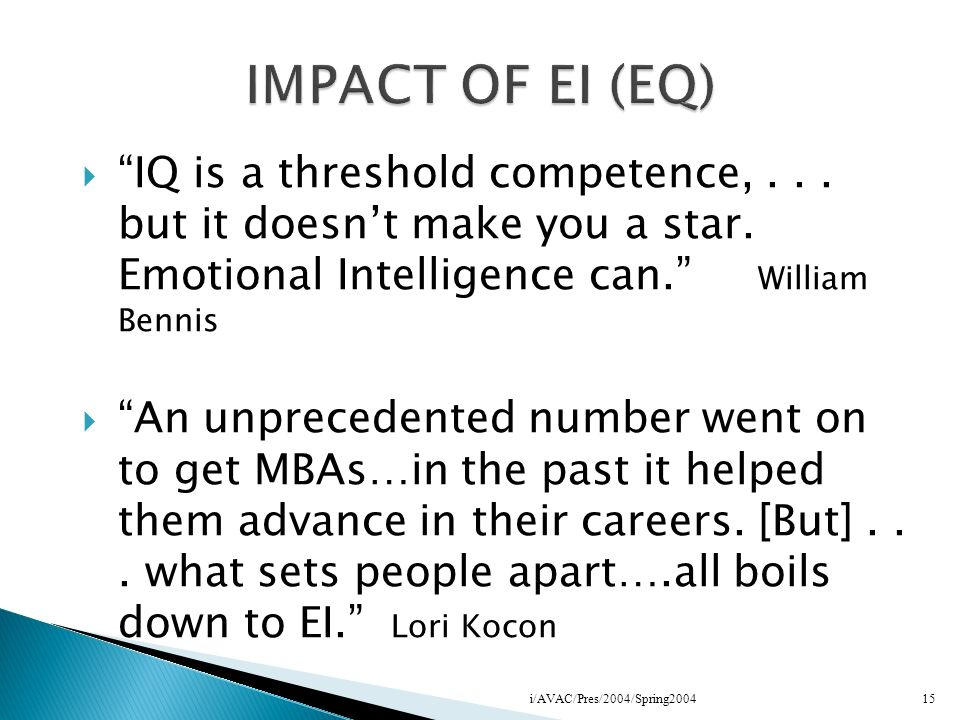 IMPACT OF EI (EQ) IQ is a threshold competence, . . . but it doesn't make you a star. Emotional Intelligence can. William Bennis.