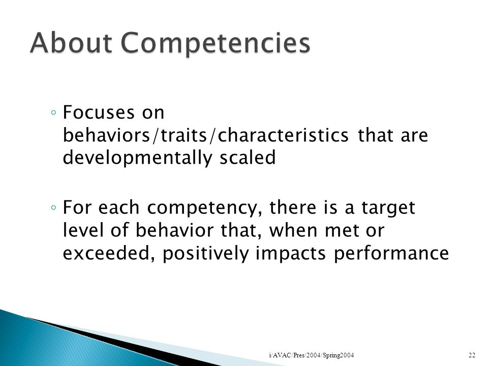 About Competencies Focuses on behaviors/traits/characteristics that are developmentally scaled.
