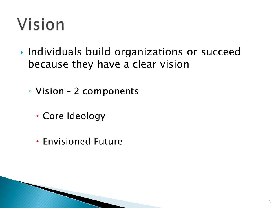 Vision Individuals build organizations or succeed because they have a clear vision. Vision – 2 components.