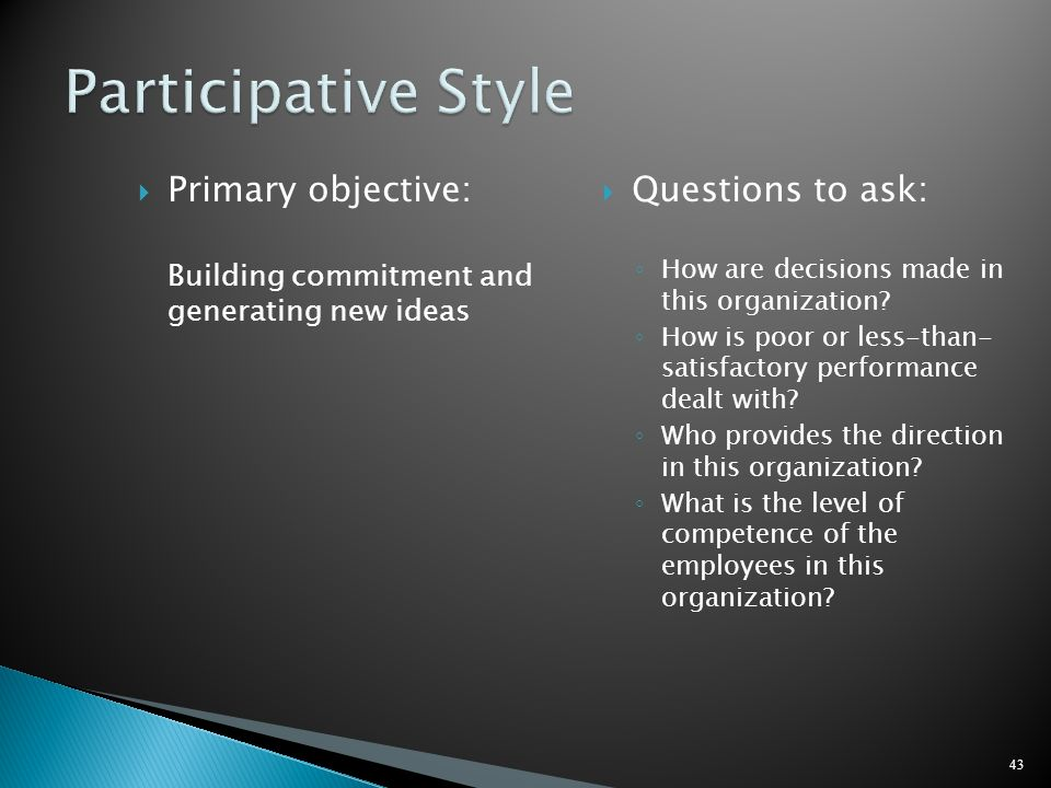 Participative Style Primary objective: Questions to ask:
