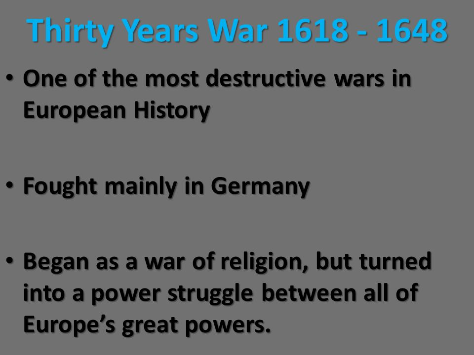 Thirty Years War 1618 - 1648 One of the most destructive wars in European History. Fought mainly in Germany.