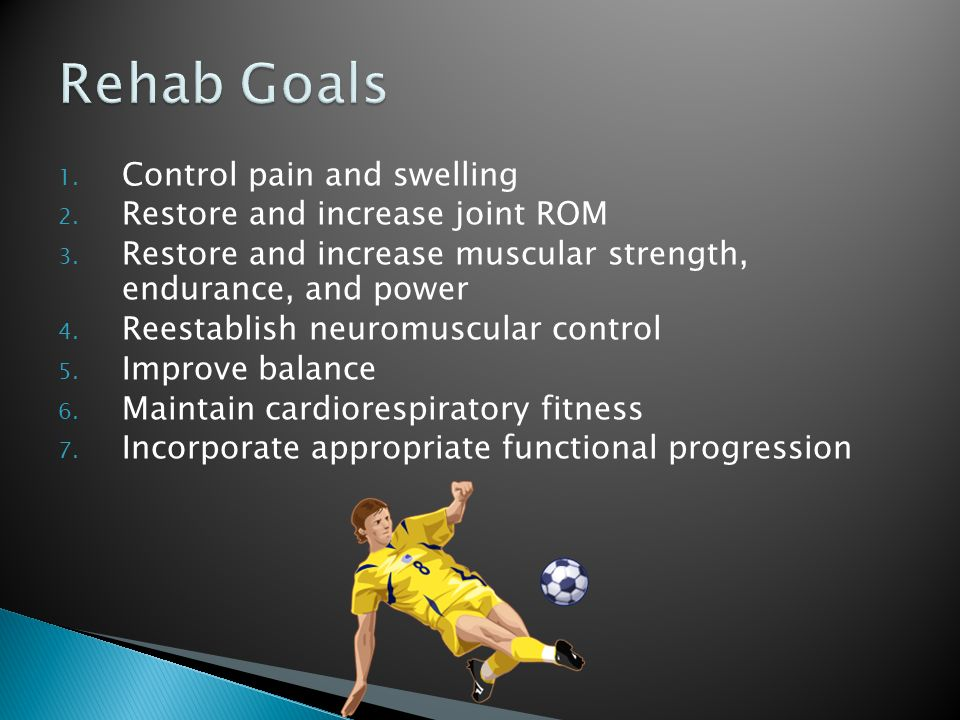 Rehab Goals Control pain and swelling Restore and increase joint ROM