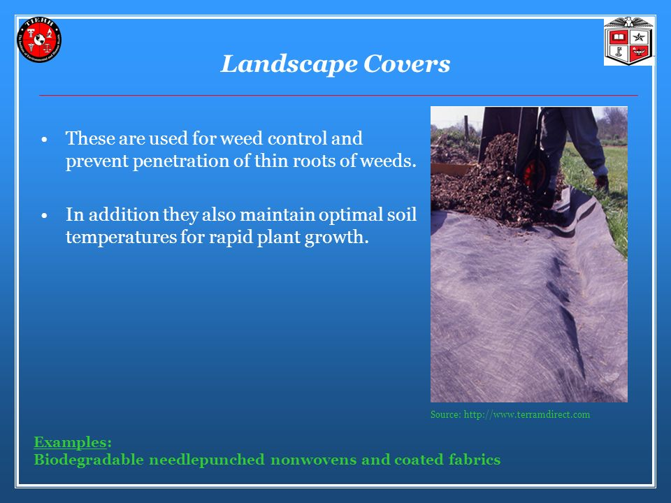 Landscape Covers These are used for weed control and prevent penetration of thin roots of weeds.