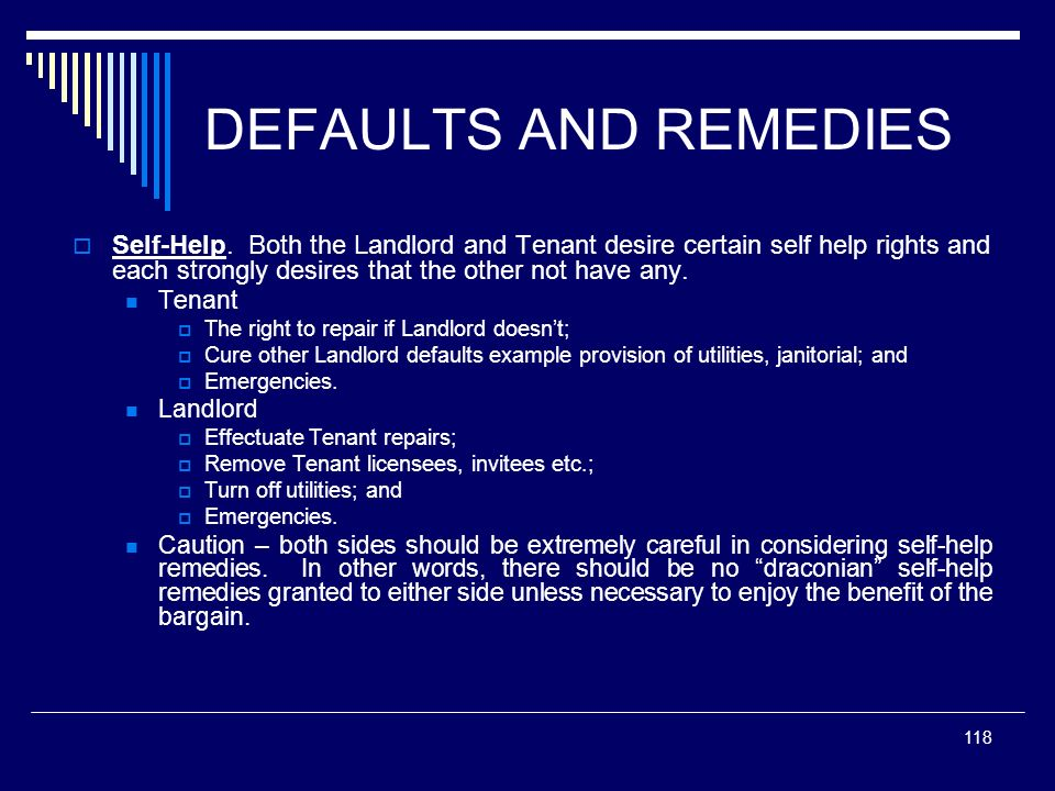 DEFAULTS AND REMEDIESSelf-Help. Both the Landlord and Tenant desire certain self help rights and each strongly desires that the other not have any.
