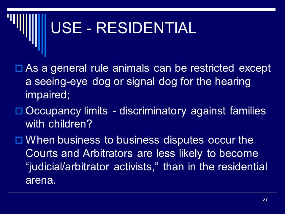 USE - RESIDENTIAL As a general rule animals can be restricted except a seeing-eye dog or signal dog for the hearing impaired;
