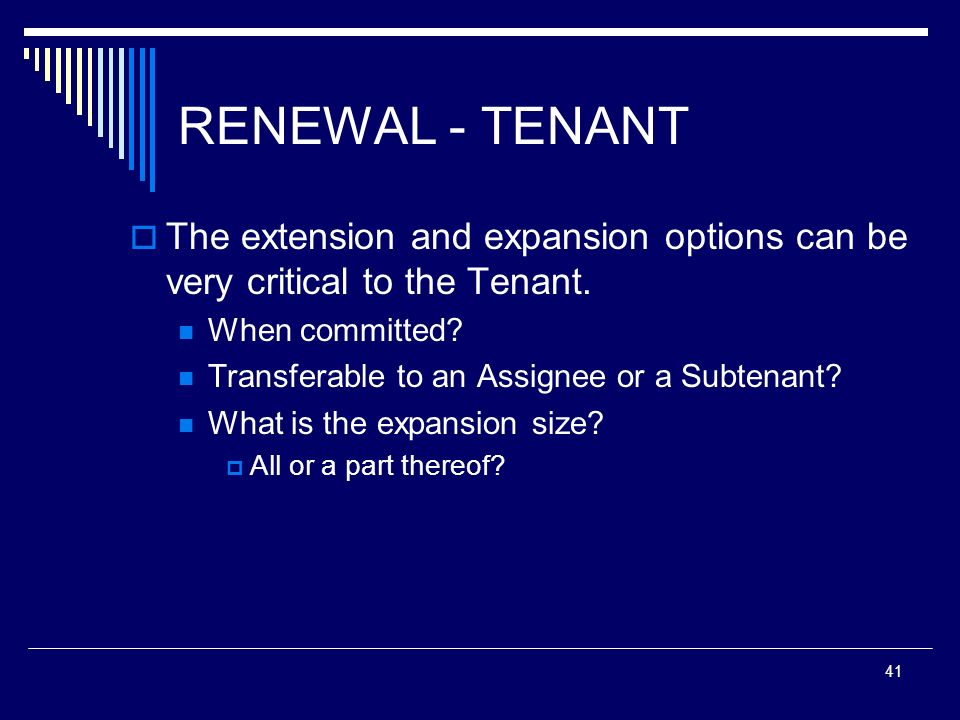 RENEWAL - TENANT The extension and expansion options can be very critical to the Tenant. When committed